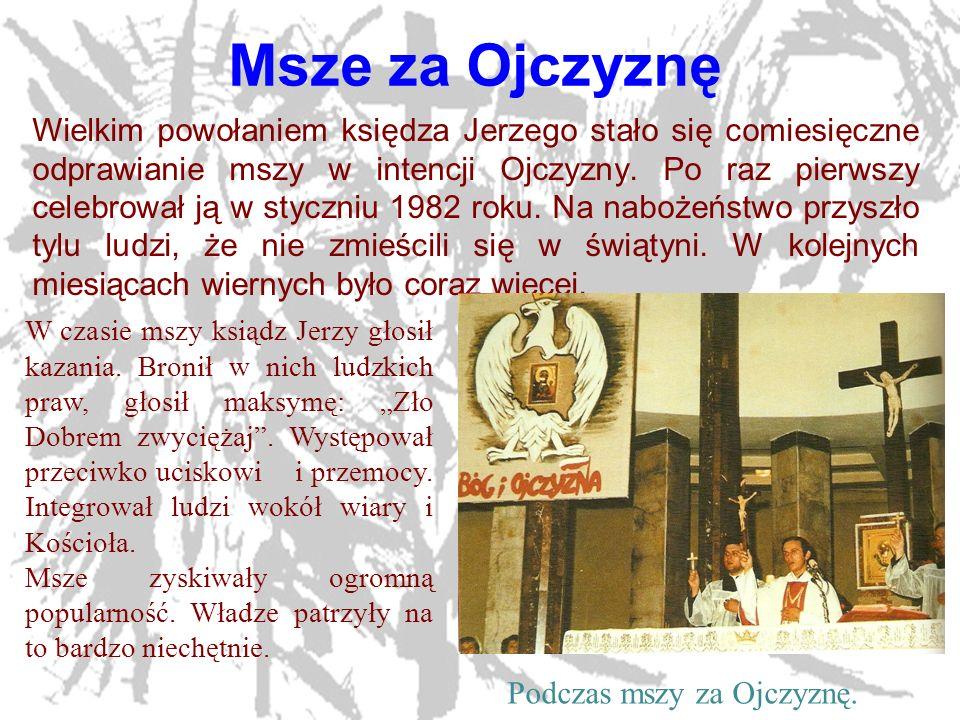 7 Msze za Ojczyznę Wielkim powołaniem księdza Jerzego stało się comiesięczne odprawianie mszy w intencji Ojczyzny. Po raz pierwszy celebrował ją w sty