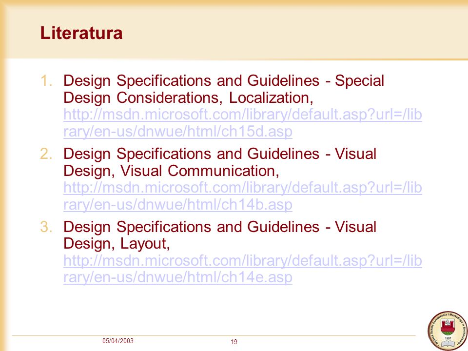 05/04/2003 19 Literatura 1.Design Specifications and Guidelines - Special Design Considerations, Localization, http://msdn.microsoft.com/library/default.asp?url=/lib rary/en-us/dnwue/html/ch15d.asp http://msdn.microsoft.com/library/default.asp?url=/lib rary/en-us/dnwue/html/ch15d.asp 2.Design Specifications and Guidelines - Visual Design, Visual Communication, http://msdn.microsoft.com/library/default.asp?url=/lib rary/en-us/dnwue/html/ch14b.asp http://msdn.microsoft.com/library/default.asp?url=/lib rary/en-us/dnwue/html/ch14b.asp 3.Design Specifications and Guidelines - Visual Design, Layout, http://msdn.microsoft.com/library/default.asp?url=/lib rary/en-us/dnwue/html/ch14e.asp http://msdn.microsoft.com/library/default.asp?url=/lib rary/en-us/dnwue/html/ch14e.asp