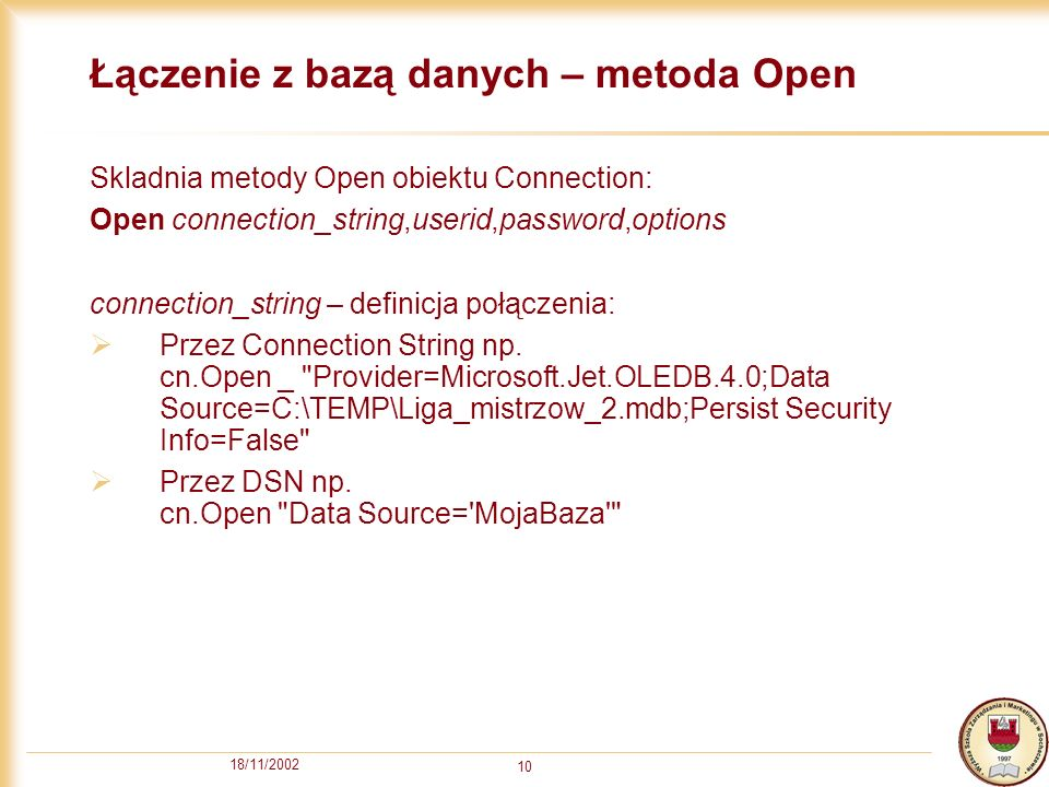 18/11/2002 10 Łączenie z bazą danych – metoda Open Skladnia metody Open obiektu Connection: Open connection_string,userid,password,options connection_string – definicja połączenia: Przez Connection String np.