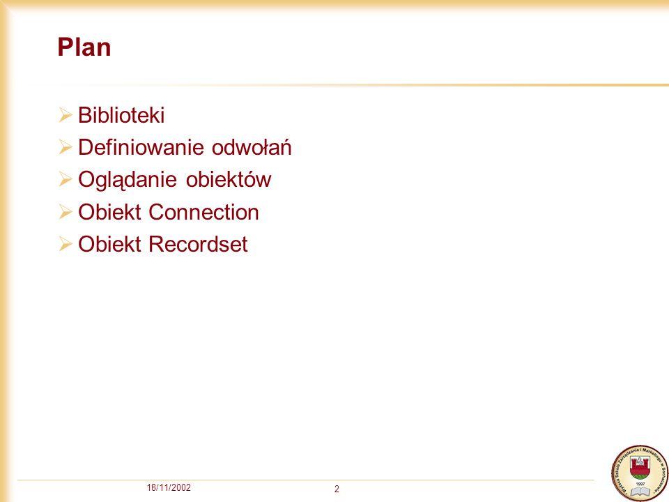 18/11/2002 2 Plan Biblioteki Definiowanie odwołań Oglądanie obiektów Obiekt Connection Obiekt Recordset