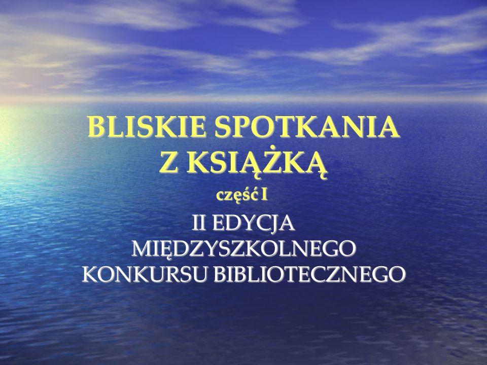 BLISKIE SPOTKANIA Z KSIĄŻKĄ II EDYCJA MIĘDZYSZKOLNEGO KONKURSU BIBLIOTECZNEGO część I
