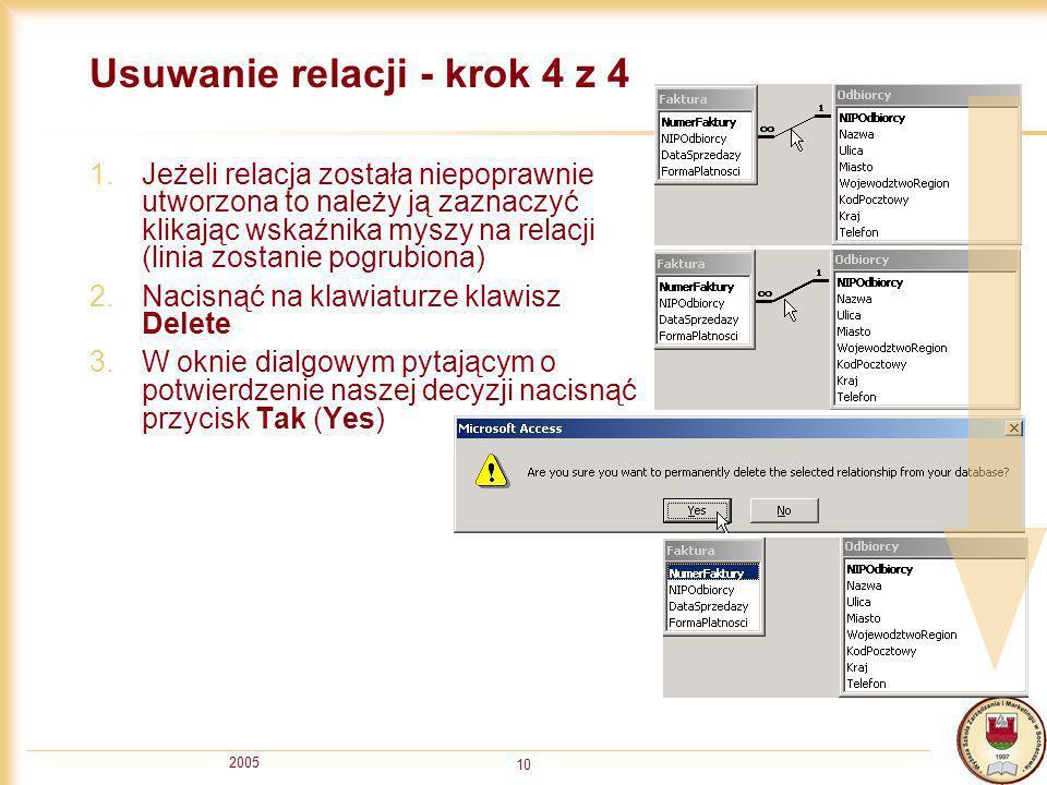2005 10 Usuwanie relacji - krok 4 z 4 1.Jeżeli relacja została niepoprawnie utworzona to należy ją zaznaczyć klikając wskaźnika myszy na relacji (lini