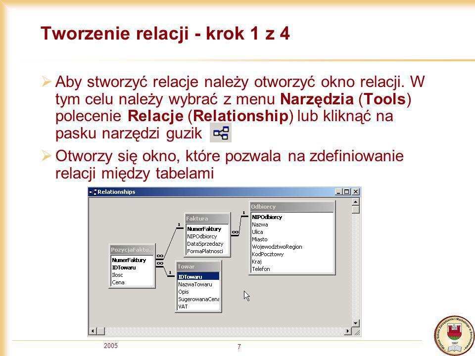 2005 7 Tworzenie relacji - krok 1 z 4 Aby stworzyć relacje należy otworzyć okno relacji. W tym celu należy wybrać z menu Narzędzia (Tools) polecenie R