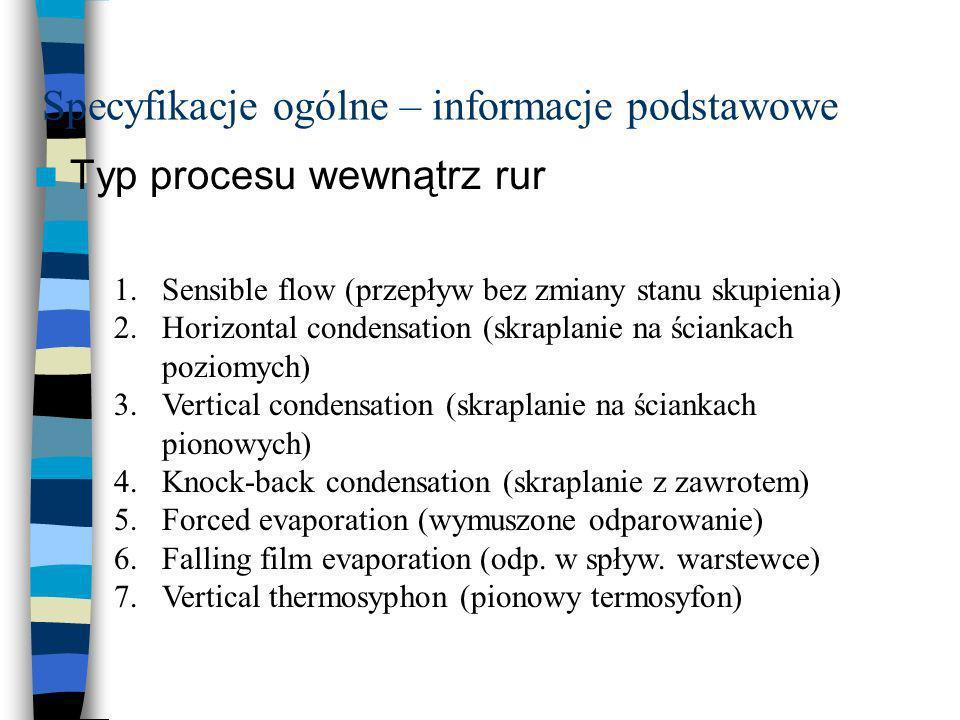 Specyfikacje ogólne – informacje podstawowe Typ procesu wewnątrz rur 1.Sensible flow (przepływ bez zmiany stanu skupienia) 2.Horizontal condensation (