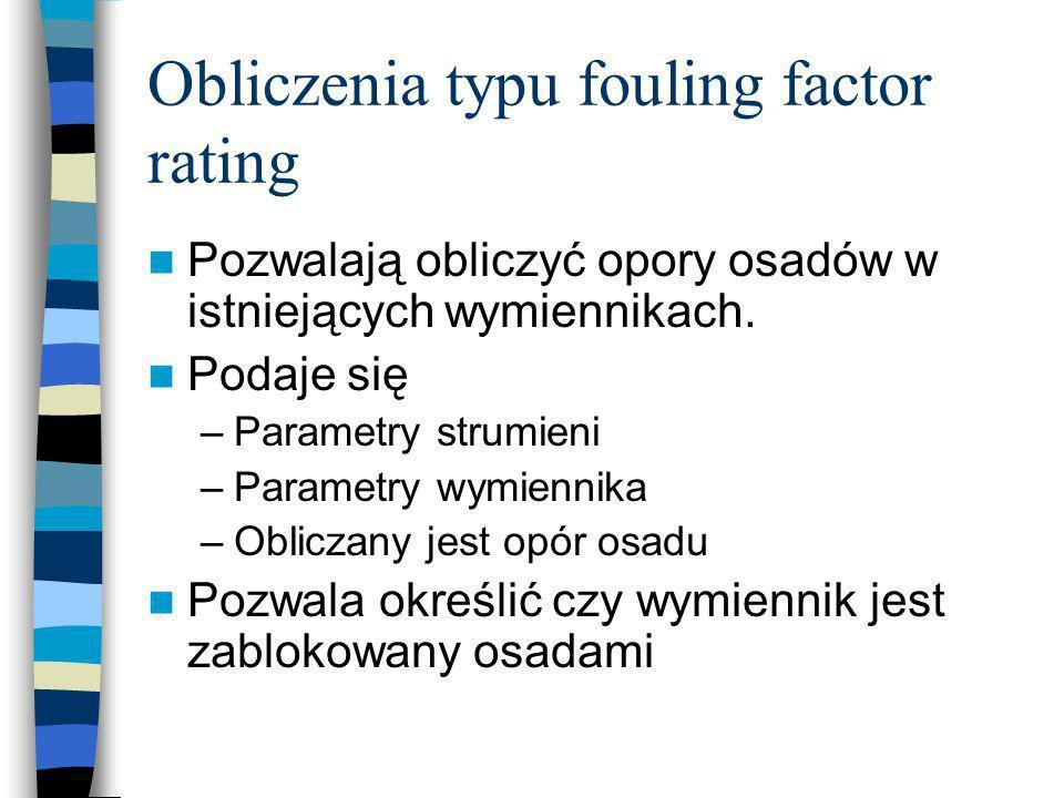Obliczenia typu fouling factor rating Pozwalają obliczyć opory osadów w istniejących wymiennikach. Podaje się –Parametry strumieni –Parametry wymienni