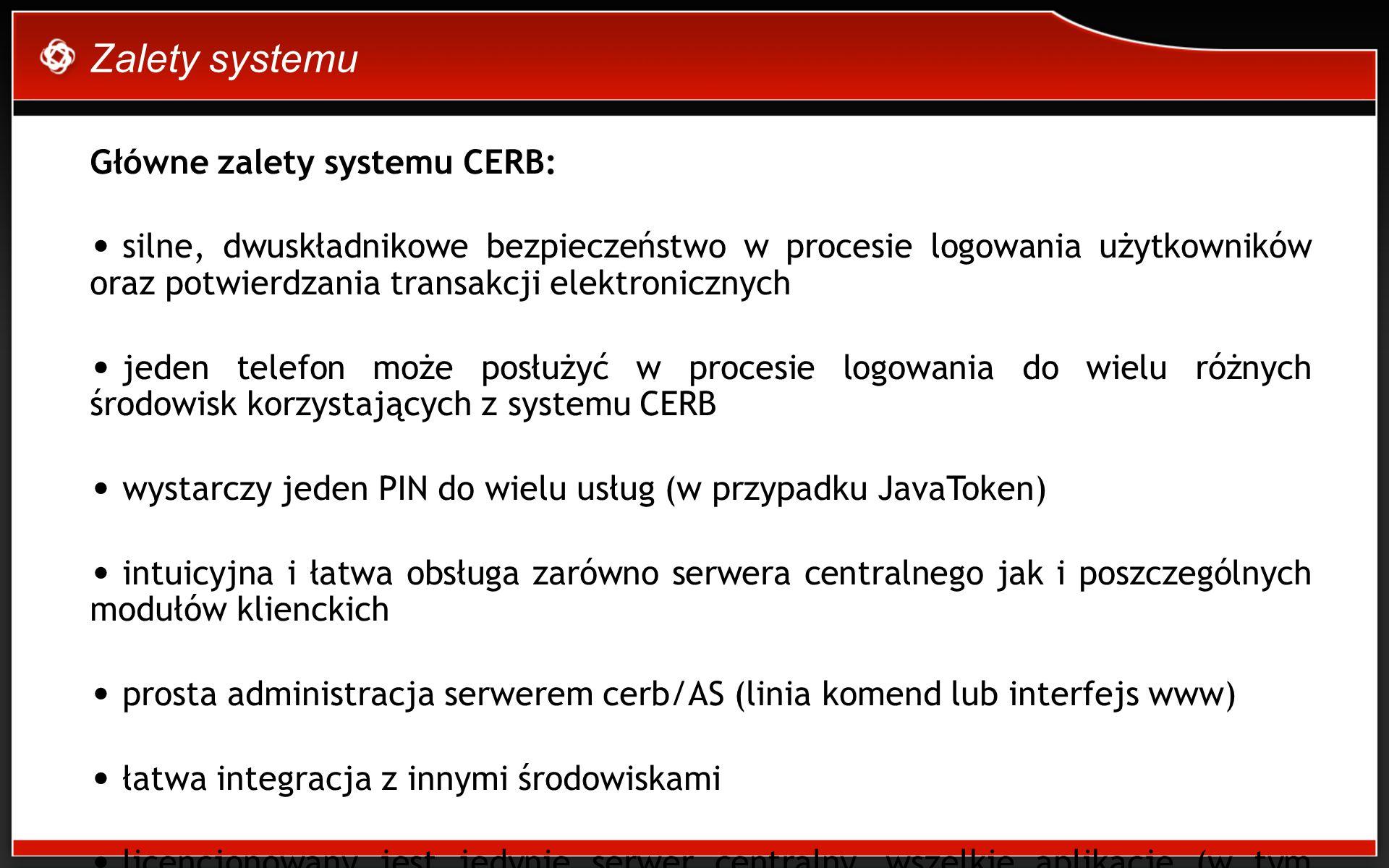 Zalety systemu Główne zalety systemu CERB: silne, dwuskładnikowe bezpieczeństwo w procesie logowania użytkowników oraz potwierdzania transakcji elektronicznych jeden telefon może posłużyć w procesie logowania do wielu różnych środowisk korzystających z systemu CERB wystarczy jeden PIN do wielu usług (w przypadku JavaToken) intuicyjna i łatwa obsługa zarówno serwera centralnego jak i poszczególnych modułów klienckich prosta administracja serwerem cerb/AS (linia komend lub interfejs www) łatwa integracja z innymi środowiskami licencjonowany jest jedynie serwer centralny, wszelkie aplikacje (w tym JavaToken) są dostarczane bezpłatnie tworzony i rozwijany w Polsce