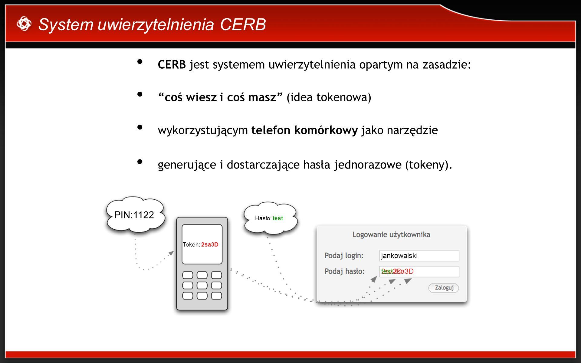 System uwierzytelnienia CERB CERB jest systemem uwierzytelnienia opartym na zasadzie: coś wiesz i coś masz (idea tokenowa) wykorzystującym telefon komórkowy jako narzędzie generujące i dostarczające hasła jednorazowe (tokeny).