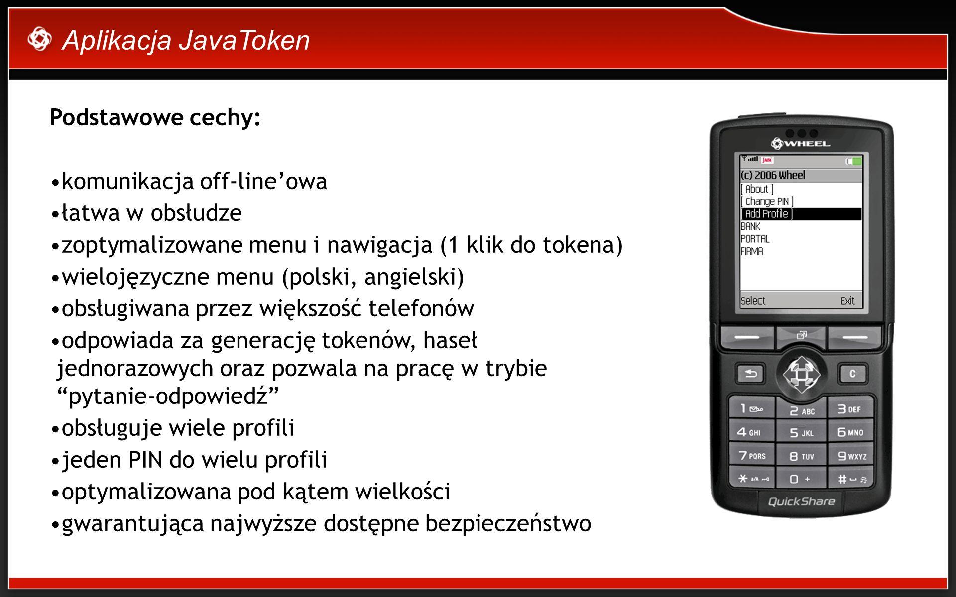 Aplikacja JavaToken Podstawowe cechy: komunikacja off-lineowa łatwa w obsłudze zoptymalizowane menu i nawigacja (1 klik do tokena) wielojęzyczne menu (polski, angielski) obsługiwana przez większość telefonów odpowiada za generację tokenów, haseł jednorazowych oraz pozwala na pracę w trybie pytanie-odpowiedź obsługuje wiele profili jeden PIN do wielu profili optymalizowana pod kątem wielkości gwarantująca najwyższe dostępne bezpieczeństwo