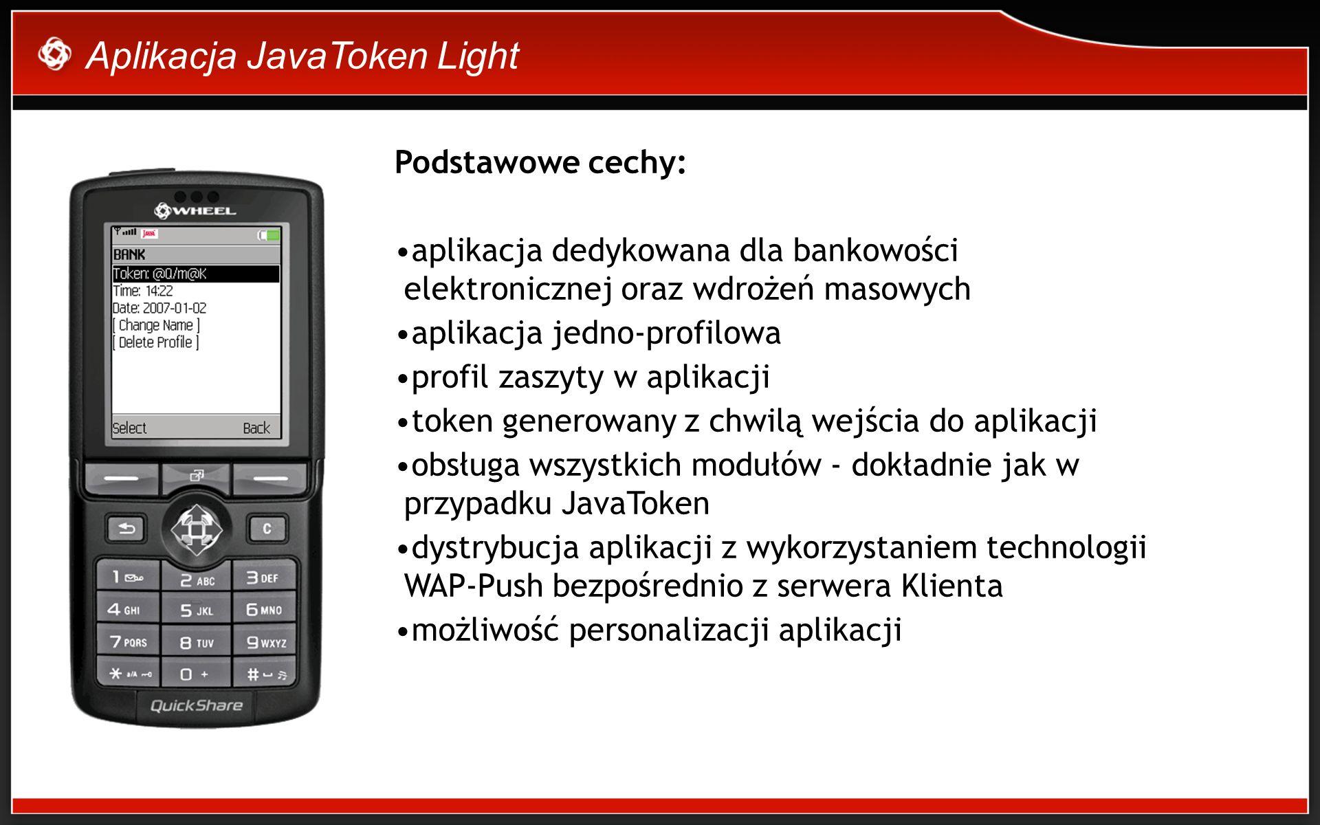 Aplikacja JavaToken Light Podstawowe cechy: aplikacja dedykowana dla bankowości elektronicznej oraz wdrożeń masowych aplikacja jedno-profilowa profil zaszyty w aplikacji token generowany z chwilą wejścia do aplikacji obsługa wszystkich modułów - dokładnie jak w przypadku JavaToken dystrybucja aplikacji z wykorzystaniem technologii WAP-Push bezpośrednio z serwera Klienta możliwość personalizacji aplikacji