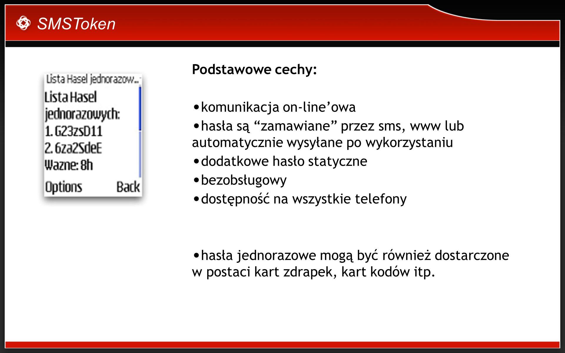 SMSToken Podstawowe cechy: komunikacja on-lineowa hasła są zamawiane przez sms, www lub automatycznie wysyłane po wykorzystaniu dodatkowe hasło statyczne bezobsługowy dostępność na wszystkie telefony hasła jednorazowe mogą być również dostarczone w postaci kart zdrapek, kart kodów itp.