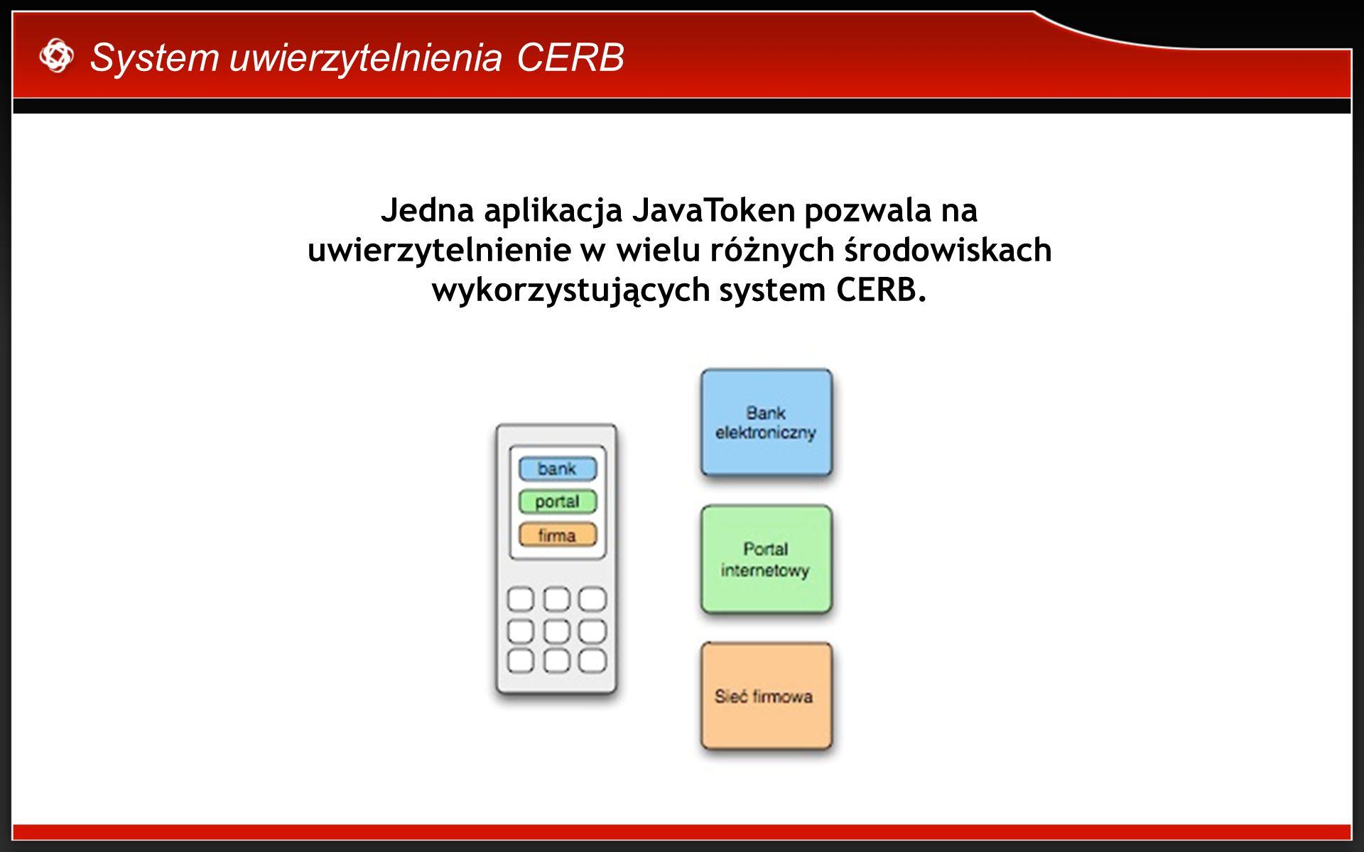 System uwierzytelnienia CERB Jedna aplikacja JavaToken pozwala na uwierzytelnienie w wielu różnych środowiskach wykorzystujących system CERB.