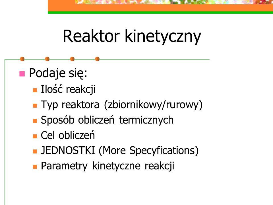 Reaktor kinetyczny Podaje się: Ilość reakcji Typ reaktora (zbiornikowy/rurowy) Sposób obliczeń termicznych Cel obliczeń JEDNOSTKI (More Specyfications