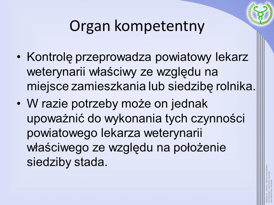 Organ kompetentny Kontrolę przeprowadza powiatowy lekarz weterynarii właściwy ze względu na miejsce zamieszkania lub siedzibę rolnika. W razie potrzeb