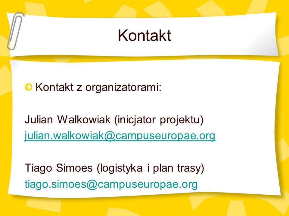 Kontakt Kontakt z organizatorami: Julian Walkowiak (inicjator projektu) julian.walkowiak@campuseuropae.org Tiago Simoes (logistyka i plan trasy) tiago