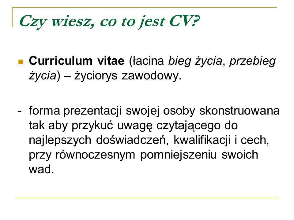Czy wiesz, co to jest CV? Curriculum vitae (łacina bieg życia, przebieg życia) – życiorys zawodowy. - forma prezentacji swojej osoby skonstruowana tak