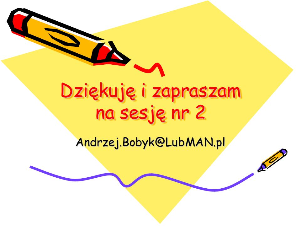 Dziękuję i zapraszam na sesję nr 2 Andrzej.Bobyk@LubMAN.pl