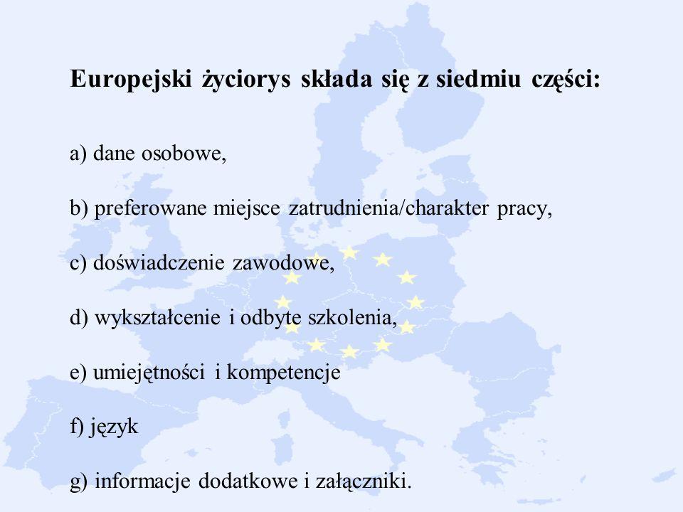 1. Europejski życiorys składa się z siedmiu części: a) dane osobowe, b) preferowane miejsce zatrudnienia/charakter pracy, c) doświadczenie zawodowe, d