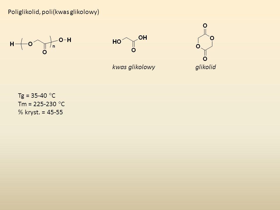 Poliglikolid, poli(kwas glikolowy) kwas glikolowyglikolid Tg = 35-40 C Tm = 225-230 C % kryst. = 45-55