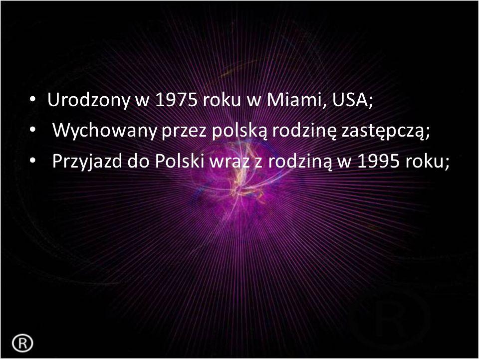 Urodzony w 1975 roku w Miami, USA; Wychowany przez polską rodzinę zastępczą; Przyjazd do Polski wraz z rodziną w 1995 roku;