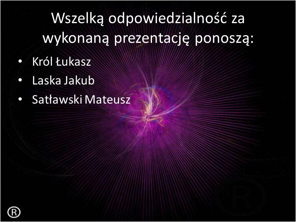 Wszelką odpowiedzialność za wykonaną prezentację ponoszą: Król Łukasz Laska Jakub Satławski Mateusz