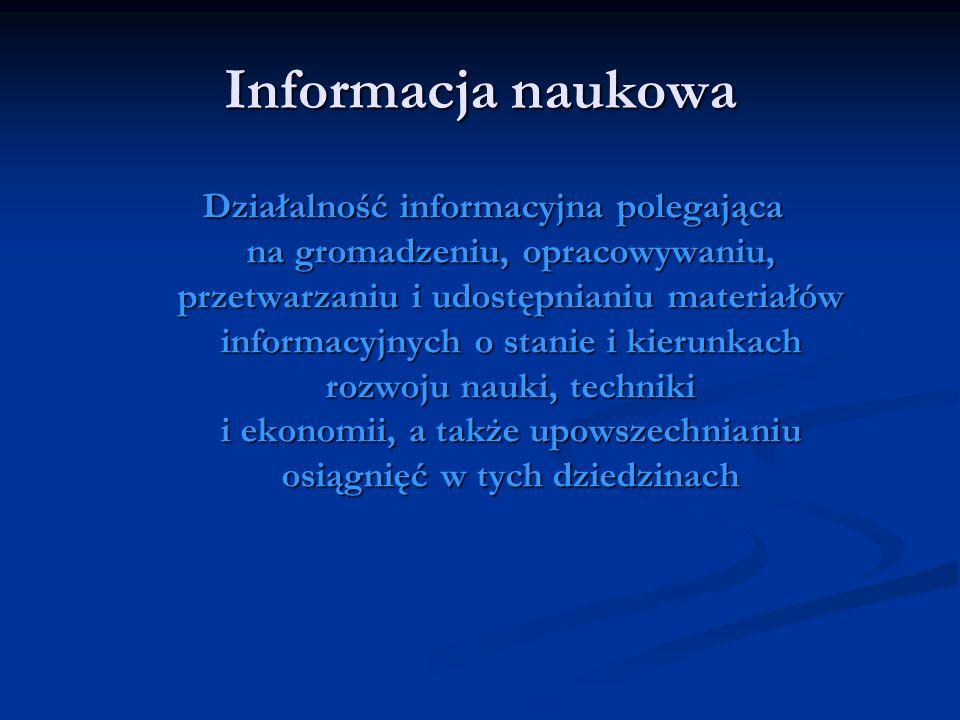 Informacja naukowa Działalność informacyjna polegająca na gromadzeniu, opracowywaniu, przetwarzaniu i udostępnianiu materiałów informacyjnych o stanie