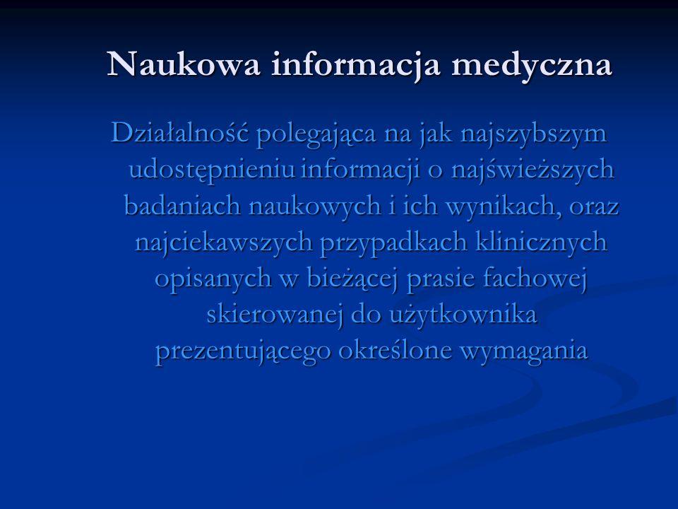 Naukowa informacja medyczna Działalność polegająca na jak najszybszym udostępnieniu informacji o najświeższych badaniach naukowych i ich wynikach, ora