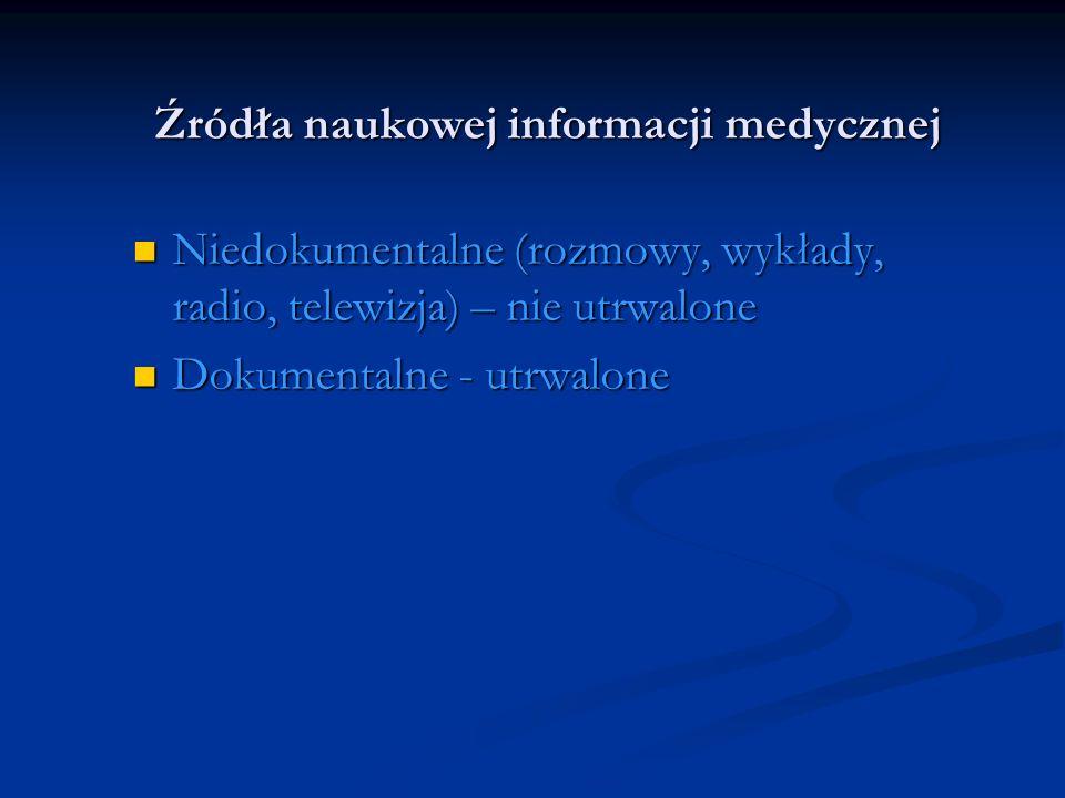 Źródła naukowej informacji medycznej Niedokumentalne (rozmowy, wykłady, radio, telewizja) – nie utrwalone Niedokumentalne (rozmowy, wykłady, radio, te