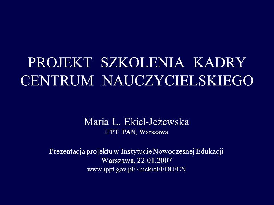 PROJEKT SZKOLENIA KADRY CENTRUM NAUCZYCIELSKIEGO Maria L. Ekiel-Jeżewska IPPT PAN, Warszawa Prezentacja projektu w Instytucie Nowoczesnej Edukacji War