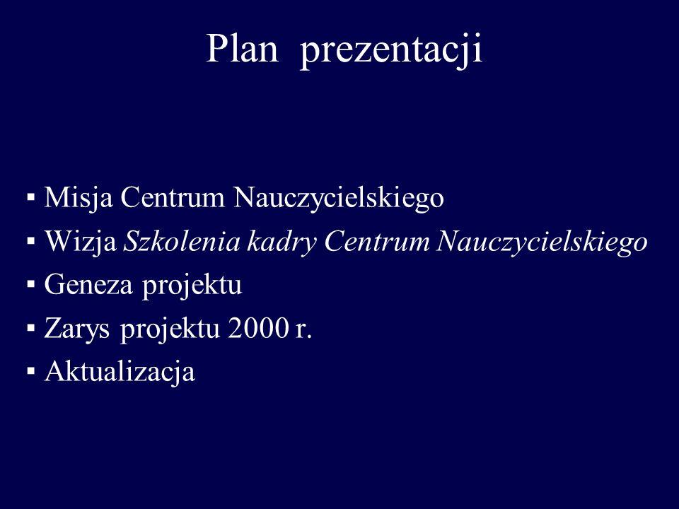 Plan prezentacji Misja Centrum Nauczycielskiego Wizja Szkolenia kadry Centrum Nauczycielskiego Geneza projektu Zarys projektu 2000 r. Aktualizacja