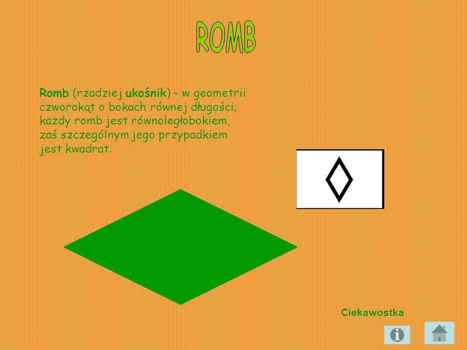 Romb (rzadziej ukośnik) – w geometrii czworokąt o bokach równej długości; każdy romb jest równoległobokiem, zaś szczególnym jego przypadkiem jest kwad