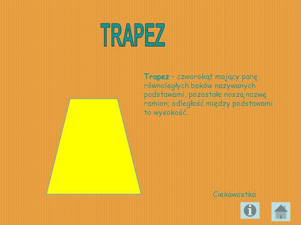 Trapez – czworokąt mający parę równoległych boków nazywanych podstawami, pozostałe noszą nazwę ramion; odległość między podstawami to wysokość. Ciekaw