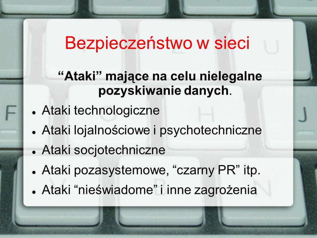 Bezpieczeństwo w sieci Ataki mające na celu nielegalne pozyskiwanie danych. Ataki technologiczne Ataki lojalnościowe i psychotechniczne Ataki socjotec