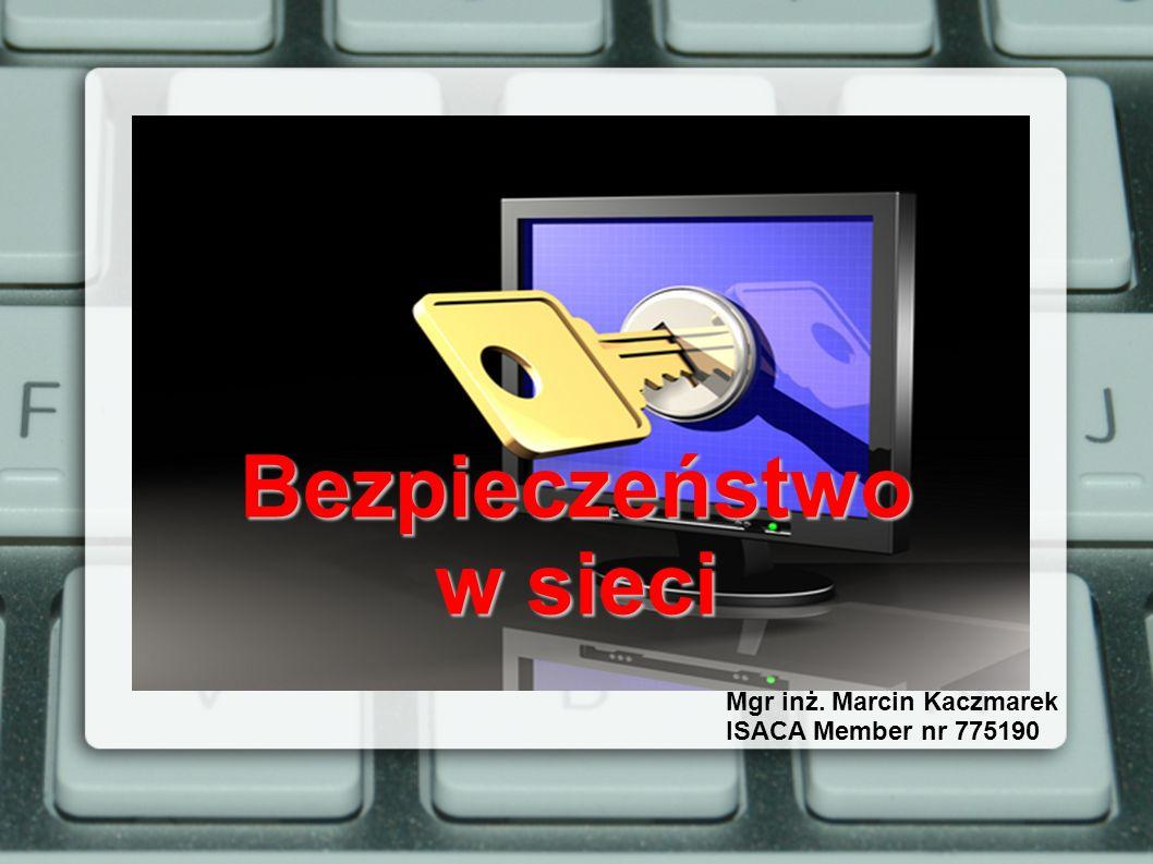 Bezpieczeństwo w sieci Mgr inż. Marcin Kaczmarek ISACA Member nr 775190
