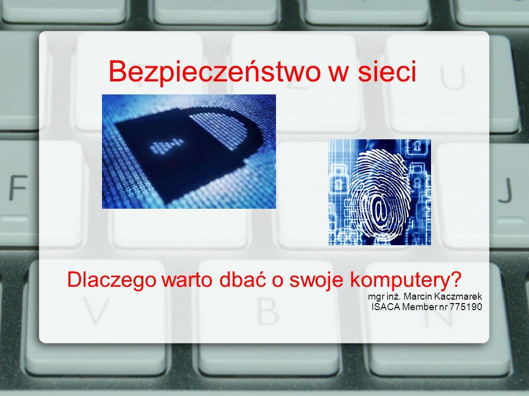 Bezpieczeństwo w sieci Dlaczego warto dbać o swoje komputery? mgr inż. Marcin Kaczmarek ISACA Member nr 775190