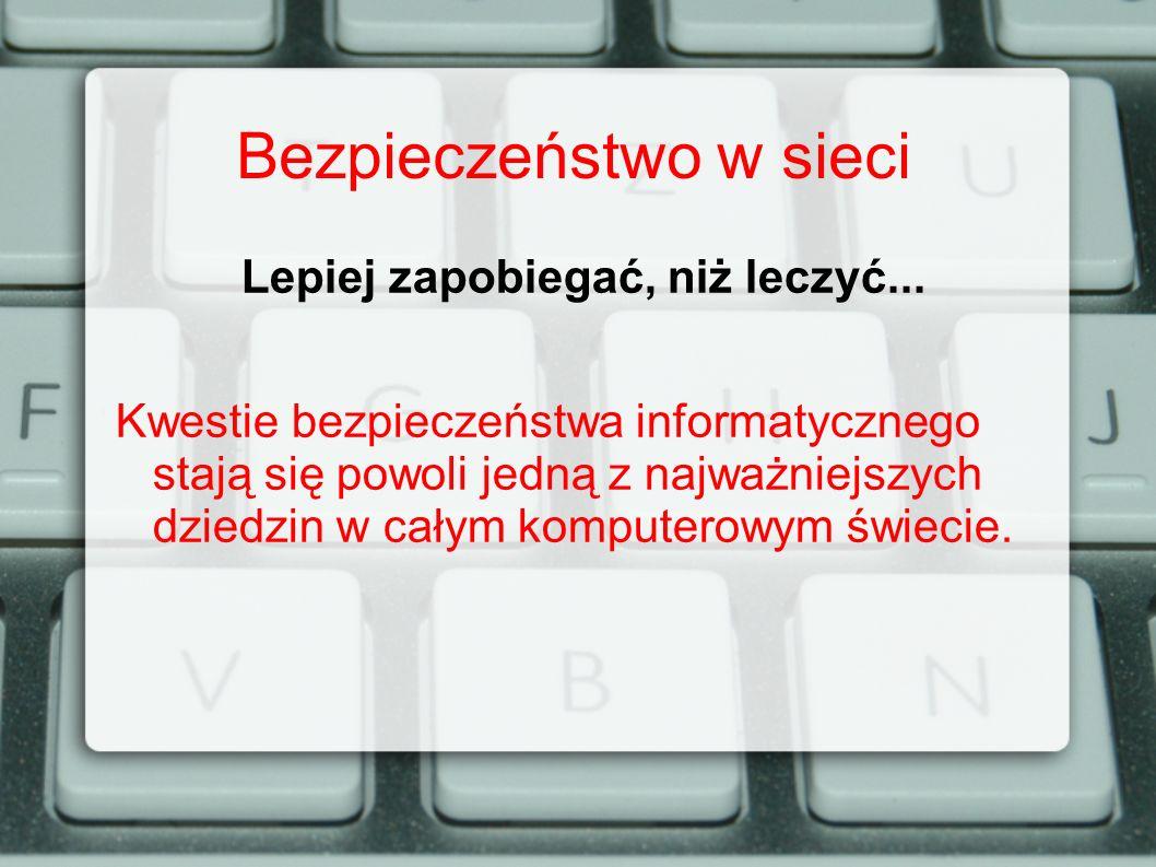 Bezpieczeństwo w sieci Lepiej zapobiegać, niż leczyć... Kwestie bezpieczeństwa informatycznego stają się powoli jedną z najważniejszych dziedzin w cał