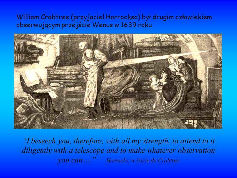 William Crabtree (przyjaciel Horrocksa) był drugim człowiekiem obserwującym przejście Wenus w 1639 roku I beseech you, therefore, with all my strength