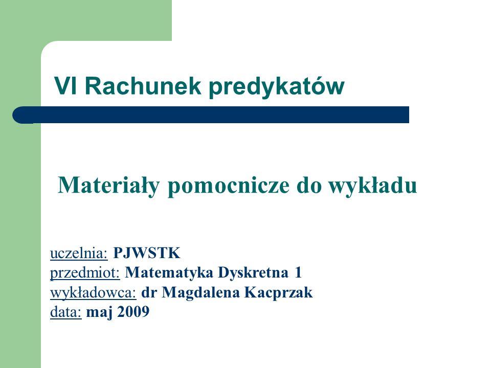 VI Rachunek predykatów uczelnia: PJWSTK przedmiot: Matematyka Dyskretna 1 wykładowca: dr Magdalena Kacprzak data: maj 2009 Materiały pomocnicze do wyk