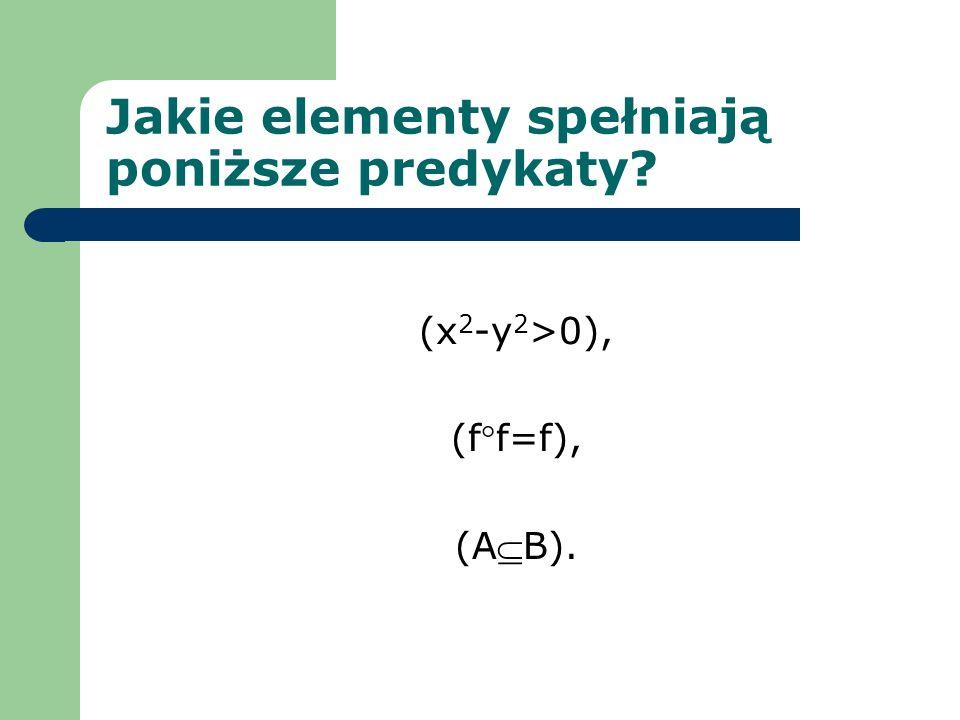 Jakie elementy spełniają poniższe predykaty? (x 2 -y 2 >0), (ff=f), (AB).
