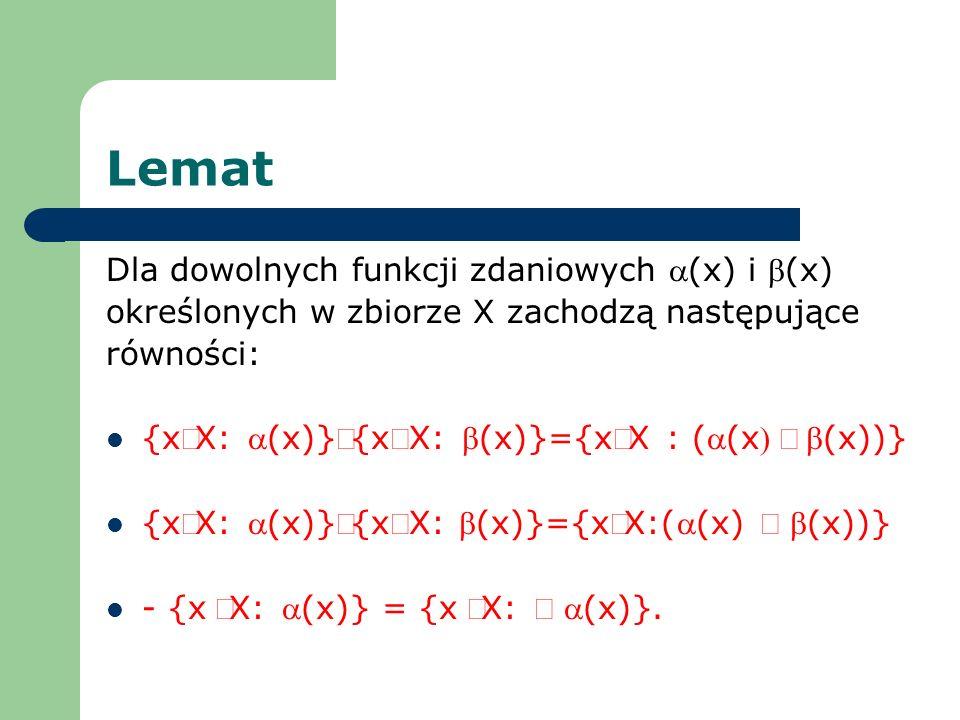 Lemat Dla dowolnych funkcji zdaniowych (x) i (x) określonych w zbiorze X zachodzą następujące równości: {xX: (x)}{xX: (x)}={xX : ((x(x))} {xX: (x)}{xX