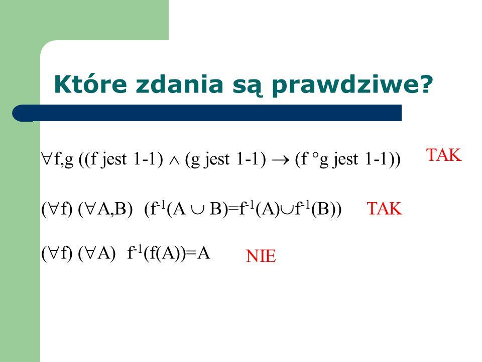 Które zdania są prawdziwe? f,g ((f jest 1-1) (g jest 1-1) (f g jest 1-1)) ( f) ( A) f -1 (f(A))=A ( f) ( A,B) (f -1 (A B)=f -1 (A) f -1 (B)) NIE TAK