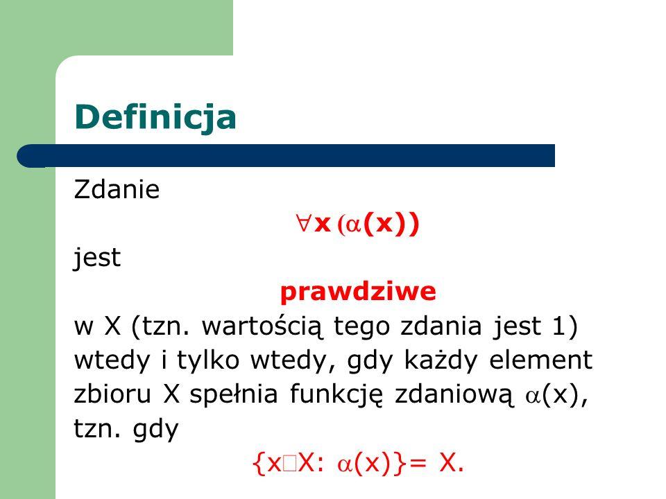 Definicja Zdanie x ((x)) jest prawdziwe w X (tzn. wartością tego zdania jest 1) wtedy i tylko wtedy, gdy każdy element zbioru X spełnia funkcję zdanio