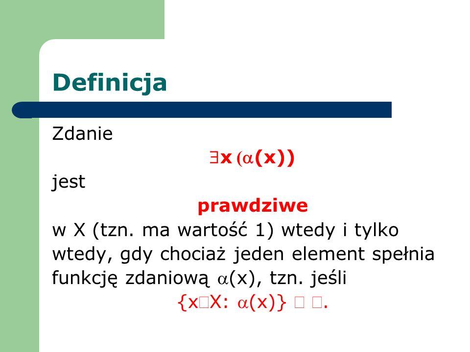 Definicja Zdanie x ((x)) jest prawdziwe w X (tzn. ma wartość 1) wtedy i tylko wtedy, gdy chociaż jeden element spełnia funkcję zdaniową (x), tzn. jeśl