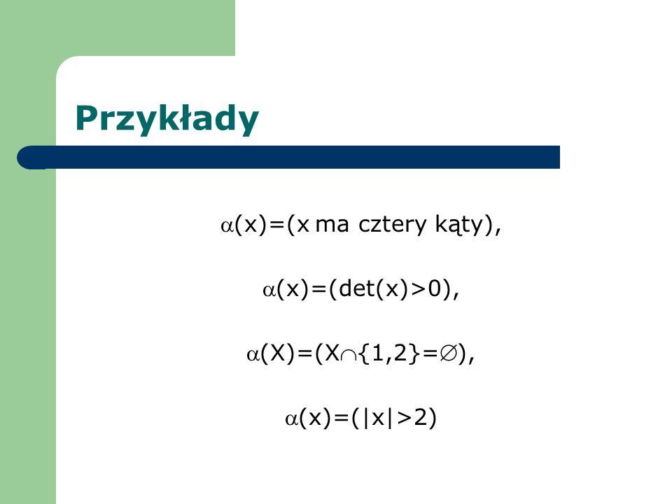 Przykłady (x)=(x ma cztery kąty), (x)=(det(x)>0), (X)=(X{1,2}=), (x)=(|x|>2)