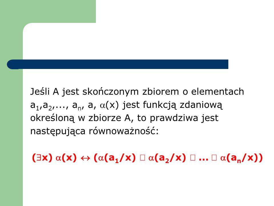 Jeśli A jest skończonym zbiorem o elementach a 1,a 2,..., a n, a, (x) jest funkcją zdaniową określoną w zbiorze A, to prawdziwa jest następująca równo
