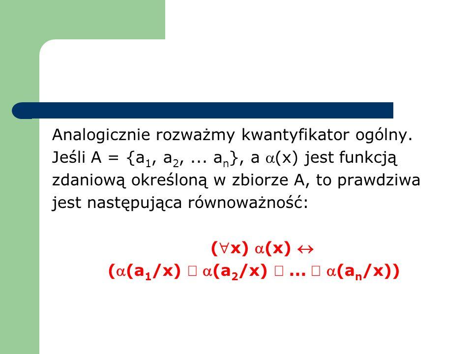 Analogicznie rozważmy kwantyfikator ogólny. Jeśli A = {a 1, a 2,... a n }, a (x) jest funkcją zdaniową określoną w zbiorze A, to prawdziwa jest następ