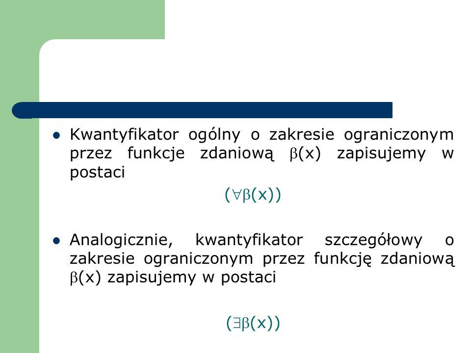 Kwantyfikator ogólny o zakresie ograniczonym przez funkcje zdaniową (x) zapisujemy w postaci ((x)) Analogicznie, kwantyfikator szczegółowy o zakresie
