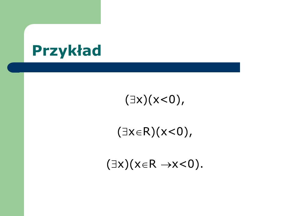 Przykład (x)(x<0), (xR)(x<0), (x)(xR x<0).