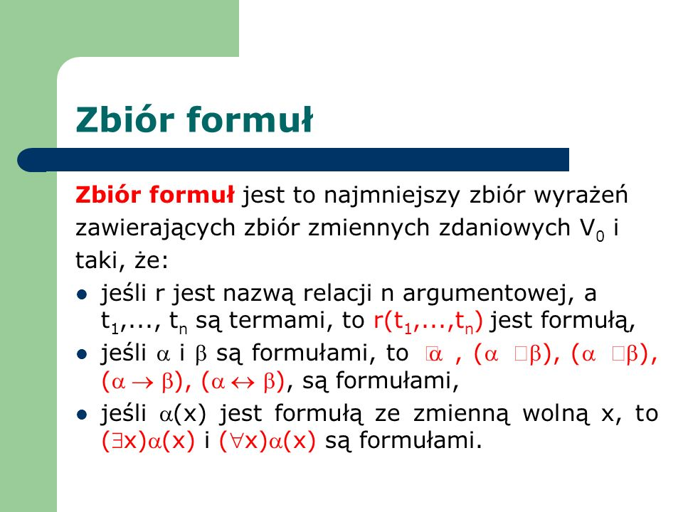 Zbiór formuł Zbiór formuł jest to najmniejszy zbiór wyrażeń zawierających zbiór zmiennych zdaniowych V 0 i taki, że: jeśli r jest nazwą relacji n argu