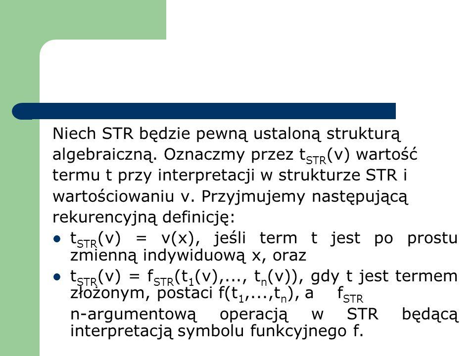 Niech STR będzie pewną ustaloną strukturą algebraiczną. Oznaczmy przez t STR (v) wartość termu t przy interpretacji w strukturze STR i wartościowaniu
