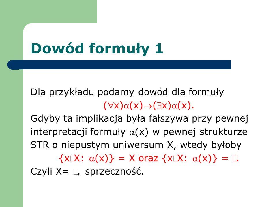 Dowód formuły 1 Dla przykładu podamy dowód dla formuły (x)(x)(x)(x). Gdyby ta implikacja była fałszywa przy pewnej interpretacji formuły (x) w pewnej